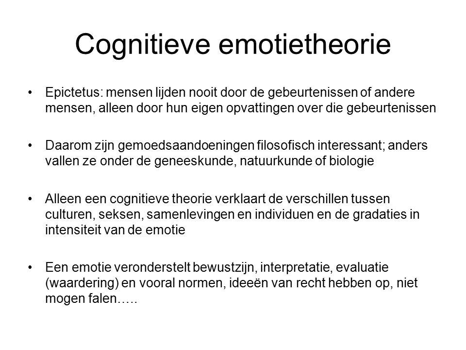Cognitieve emotietheorie Epictetus: mensen lijden nooit door de gebeurtenissen of andere mensen, alleen door hun eigen opvattingen over die gebeurtenissen Daarom zijn gemoedsaandoeningen filosofisch interessant; anders vallen ze onder de geneeskunde, natuurkunde of biologie Alleen een cognitieve theorie verklaart de verschillen tussen culturen, seksen, samenlevingen en individuen en de gradaties in intensiteit van de emotie Een emotie veronderstelt bewustzijn, interpretatie, evaluatie (waardering) en vooral normen, ideeën van recht hebben op, niet mogen falen…..
