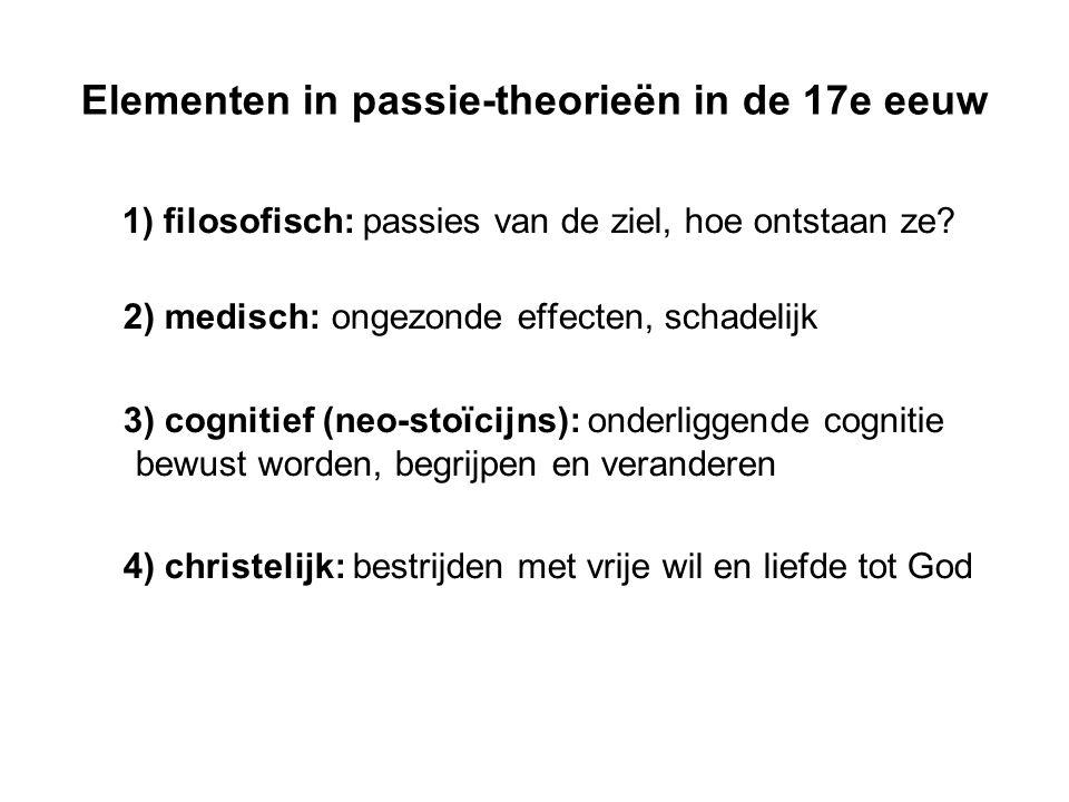 Elementen in passie-theorieën in de 17e eeuw 1) filosofisch: passies van de ziel, hoe ontstaan ze? 2) medisch: ongezonde effecten, schadelijk 3) cogni