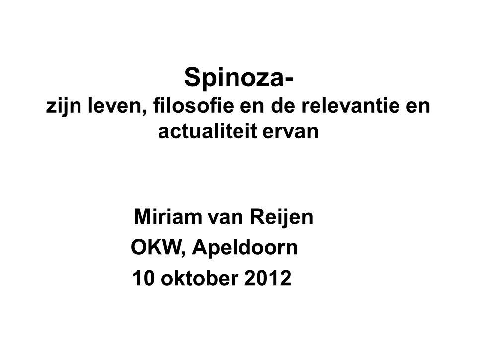 Spinoza- zijn leven, filosofie en de relevantie en actualiteit ervan Miriam van Reijen OKW, Apeldoorn 10 oktober 2012
