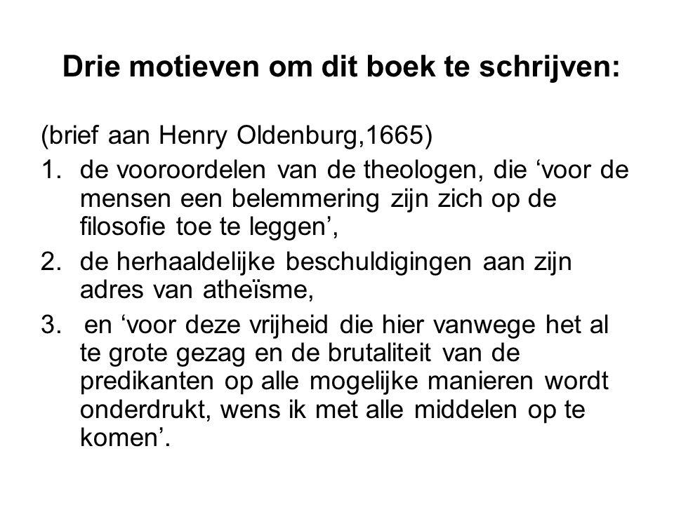 Drie motieven om dit boek te schrijven: (brief aan Henry Oldenburg,1665) 1.de vooroordelen van de theologen, die 'voor de mensen een belemmering zijn zich op de filosofie toe te leggen', 2.de herhaaldelijke beschuldigingen aan zijn adres van atheïsme, 3.