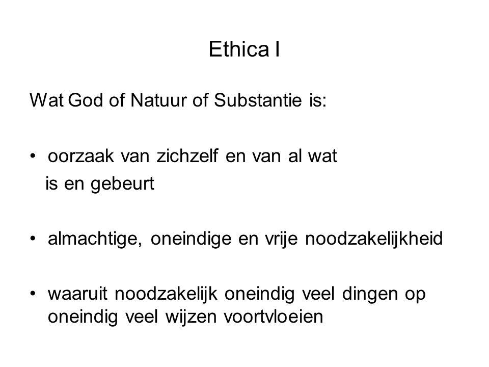 Ethica I Wat God of Natuur of Substantie is: oorzaak van zichzelf en van al wat is en gebeurt almachtige, oneindige en vrije noodzakelijkheid waaruit noodzakelijk oneindig veel dingen op oneindig veel wijzen voortvloeien