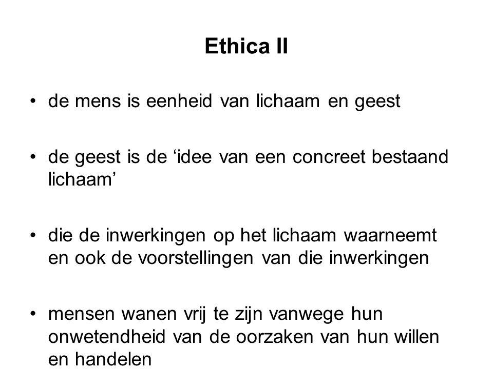 Ethica II de mens is eenheid van lichaam en geest de geest is de 'idee van een concreet bestaand lichaam' die de inwerkingen op het lichaam waarneemt en ook de voorstellingen van die inwerkingen mensen wanen vrij te zijn vanwege hun onwetendheid van de oorzaken van hun willen en handelen