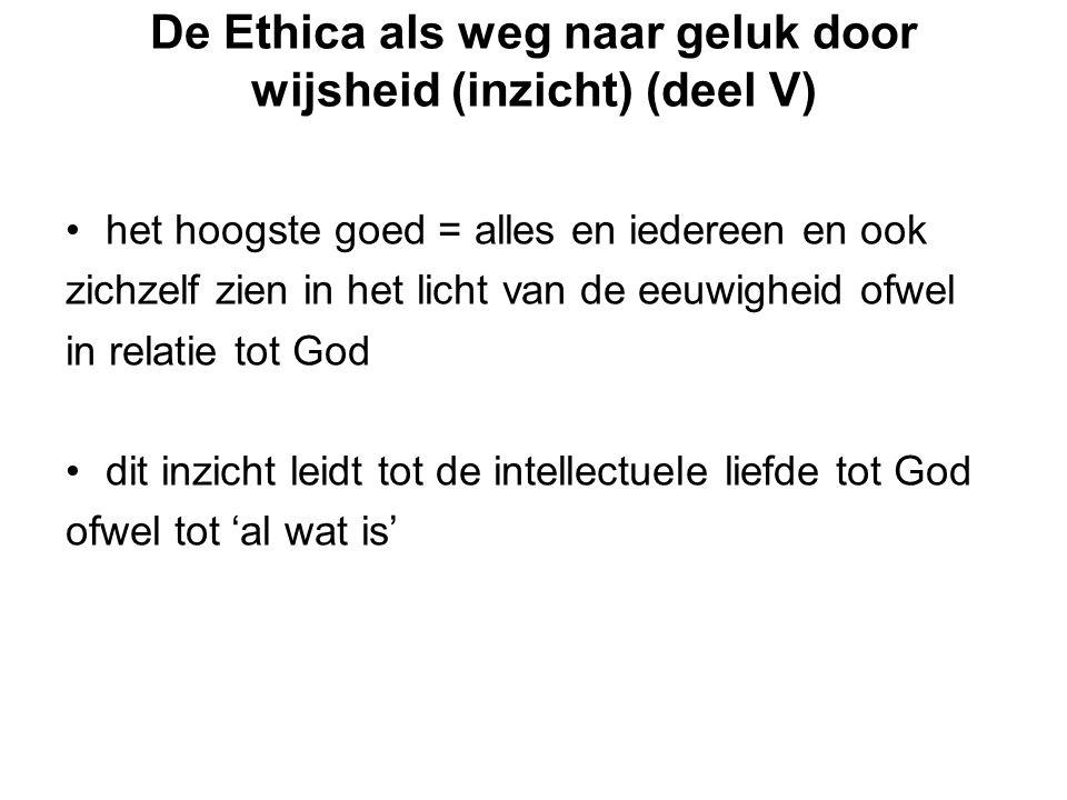 De Ethica als weg naar geluk door wijsheid (inzicht) (deel V) het hoogste goed = alles en iedereen en ook zichzelf zien in het licht van de eeuwigheid ofwel in relatie tot God dit inzicht leidt tot de intellectuele liefde tot God ofwel tot 'al wat is'
