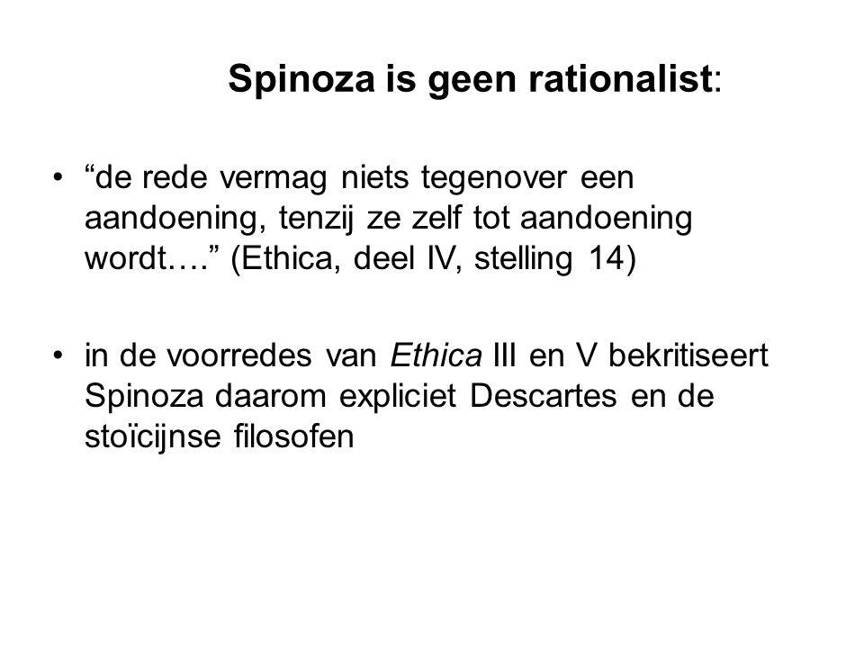 Spinoza is geen rationalist: de rede vermag niets tegenover een aandoening, tenzij ze zelf tot aandoening wordt…. (Ethica, deel IV, stelling 14) in de voorredes van Ethica III en V bekritiseert Spinoza daarom expliciet Descartes en de stoïcijnse filosofen