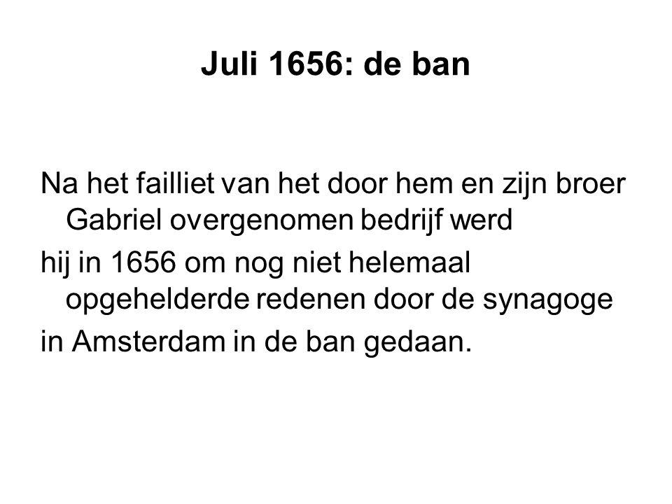 Juli 1656: de ban Na het failliet van het door hem en zijn broer Gabriel overgenomen bedrijf werd hij in 1656 om nog niet helemaal opgehelderde redenen door de synagoge in Amsterdam in de ban gedaan.