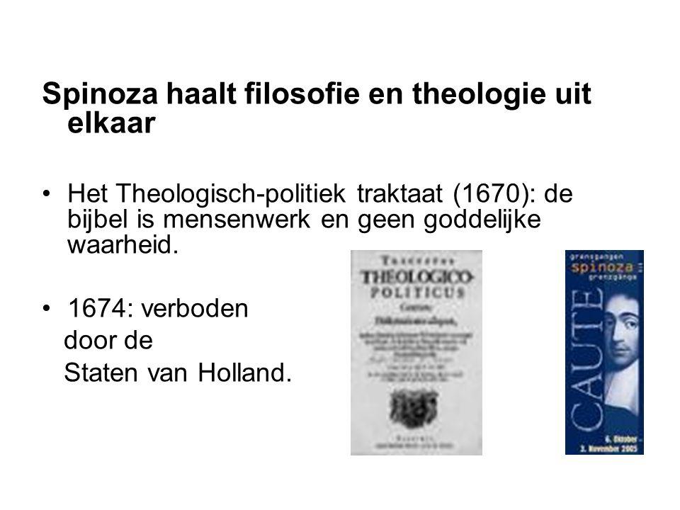 Spinoza haalt filosofie en theologie uit elkaar Het Theologisch-politiek traktaat (1670): de bijbel is mensenwerk en geen goddelijke waarheid.
