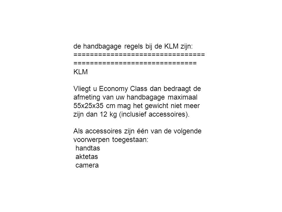 de handbagage regels bij de KLM zijn: ================================ ============================== KLM Vliegt u Economy Class dan bedraagt de afmeting van uw handbagage maximaal 55x25x35 cm mag het gewicht niet meer zijn dan 12 kg (inclusief accessoires).