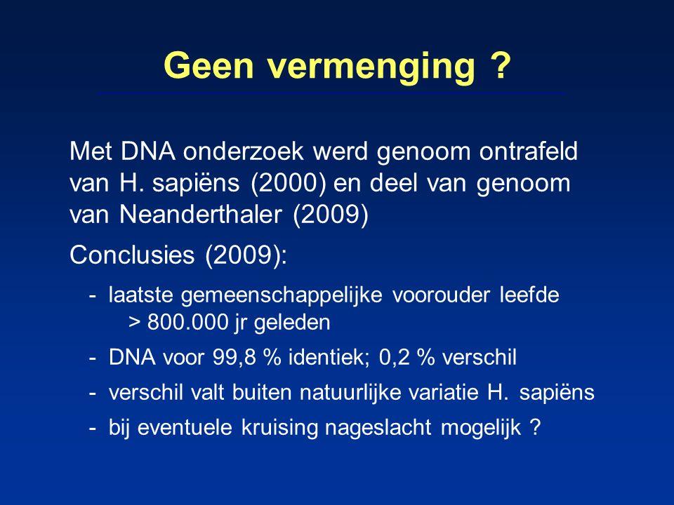 Geen vermenging ? Met DNA onderzoek werd genoom ontrafeld van H. sapiëns (2000) en deel van genoom van Neanderthaler (2009) Conclusies (2009): -laatst