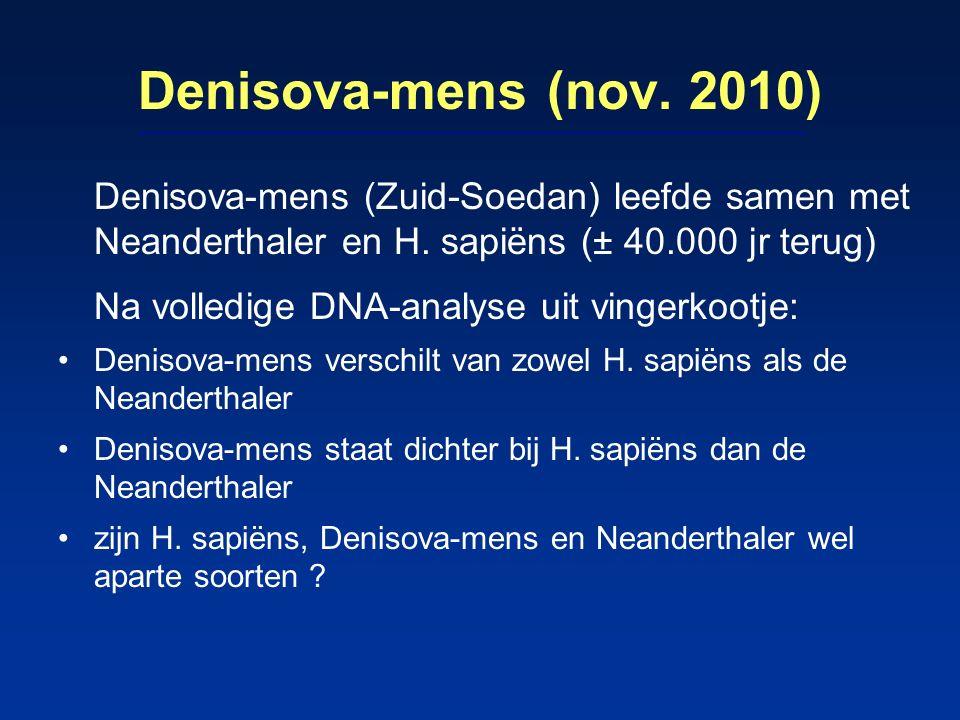 Denisova-mens (nov. 2010) Denisova-mens (Zuid-Soedan) leefde samen met Neanderthaler en H. sapiëns (± 40.000 jr terug) Na volledige DNA-analyse uit vi