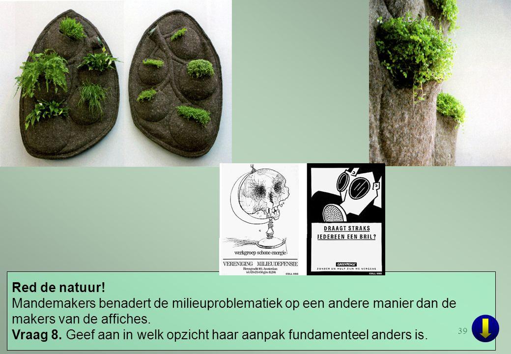 39 Red de natuur! Mandemakers benadert de milieuproblematiek op een andere manier dan de makers van de affiches. Vraag 8. Geef aan in welk opzicht haa
