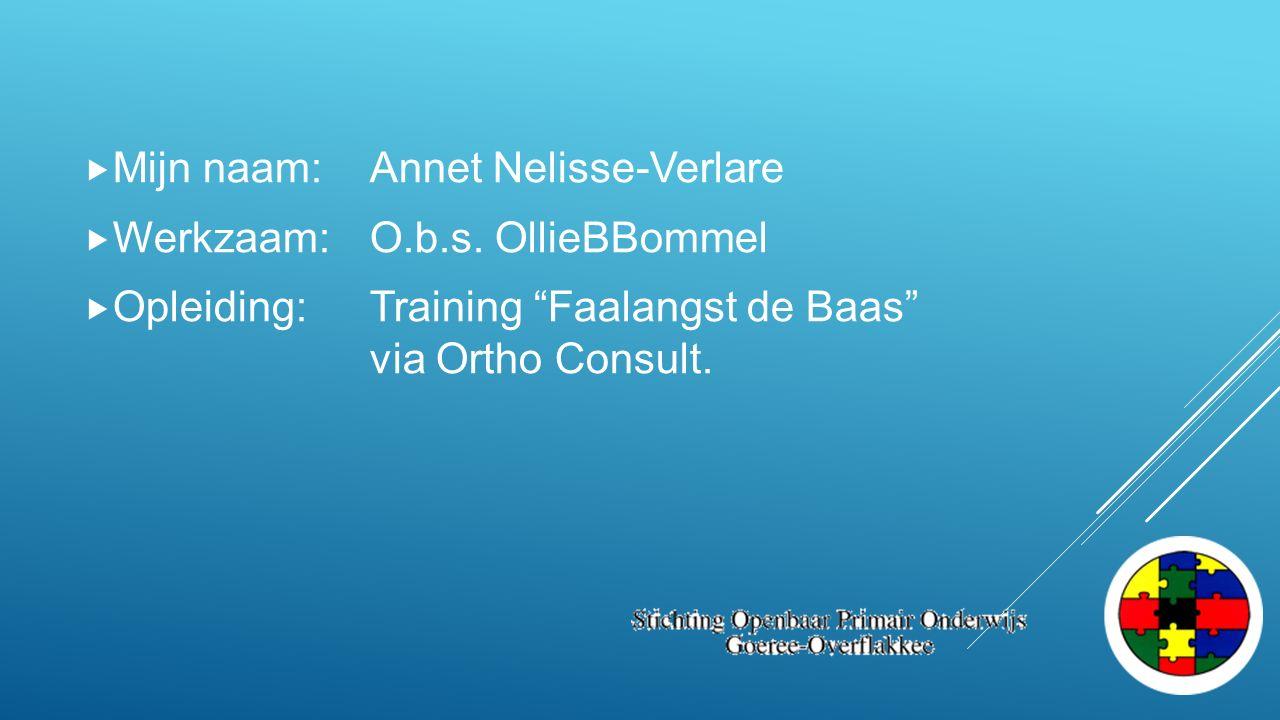 " Mijn naam:Annet Nelisse-Verlare  Werkzaam: O.b.s. OllieBBommel  Opleiding:Training ""Faalangst de Baas"" via Ortho Consult."