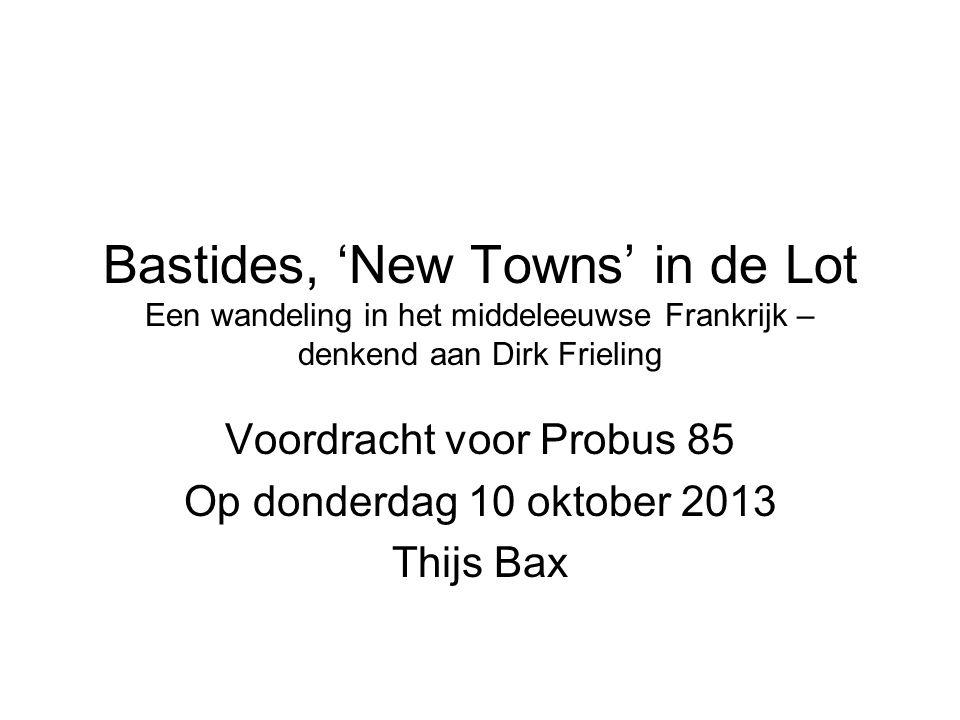 Bastides, 'New Towns' in de Lot Een wandeling in het middeleeuwse Frankrijk – denkend aan Dirk Frieling Voordracht voor Probus 85 Op donderdag 10 oktober 2013 Thijs Bax