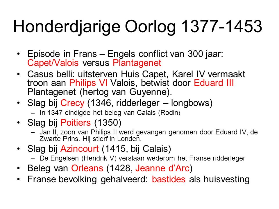 Honderdjarige Oorlog 1377-1453 Episode in Frans – Engels conflict van 300 jaar: Capet/Valois versus Plantagenet Casus belli: uitsterven Huis Capet, Karel IV vermaakt troon aan Philips VI Valois, betwist door Eduard III Plantagenet (hertog van Guyenne).
