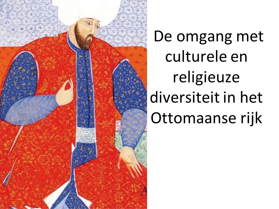Maandag 14 maart 2011 De omgang met culturele en religieuze diversiteit in het Ottomaanse rijk