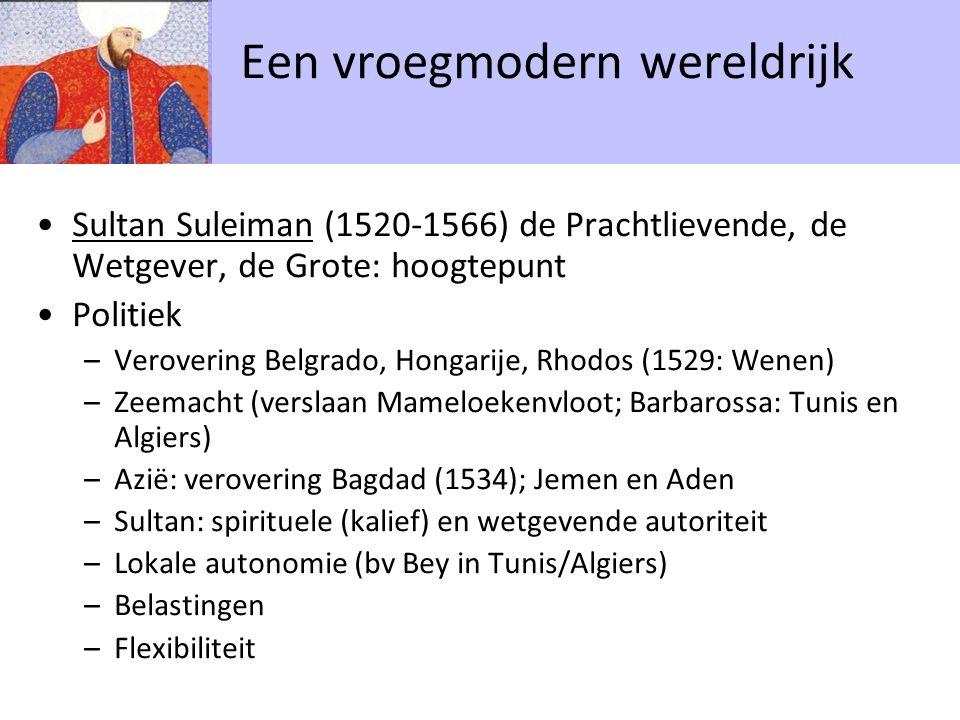 Sultan Suleiman (1520-1566) de Prachtlievende, de Wetgever, de Grote: hoogtepunt Politiek –Verovering Belgrado, Hongarije, Rhodos (1529: Wenen) –Zeemacht (verslaan Mameloekenvloot; Barbarossa: Tunis en Algiers) –Azië: verovering Bagdad (1534); Jemen en Aden –Sultan: spirituele (kalief) en wetgevende autoriteit –Lokale autonomie (bv Bey in Tunis/Algiers) –Belastingen –Flexibiliteit Een vroegmodern wereldrijk