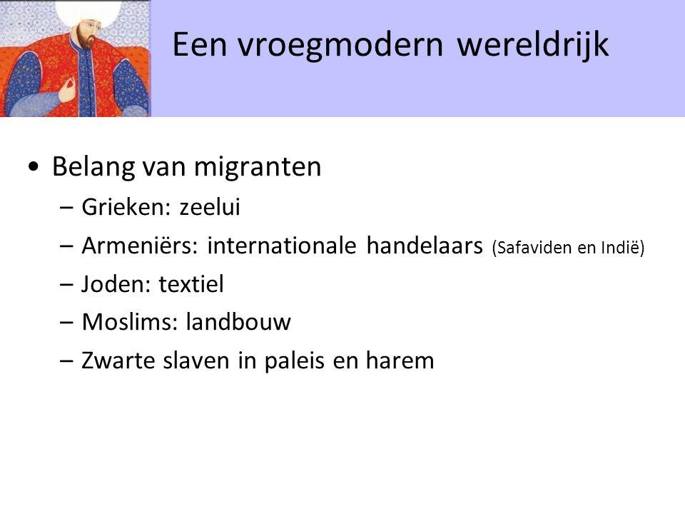 Belang van migranten –Grieken: zeelui –Armeniërs: internationale handelaars (Safaviden en Indië) –Joden: textiel –Moslims: landbouw –Zwarte slaven in paleis en harem Een vroegmodern wereldrijk