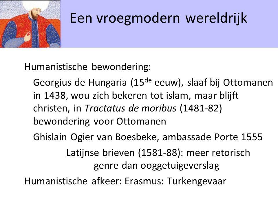 Humanistische bewondering: Georgius de Hungaria (15 de eeuw), slaaf bij Ottomanen in 1438, wou zich bekeren tot islam, maar blijft christen, in Tractatus de moribus (1481-82) bewondering voor Ottomanen Ghislain Ogier van Boesbeke, ambassade Porte 1555 Latijnse brieven (1581-88): meer retorisch genre dan ooggetuigeverslag Humanistische afkeer: Erasmus: Turkengevaar Een vroegmodern wereldrijk