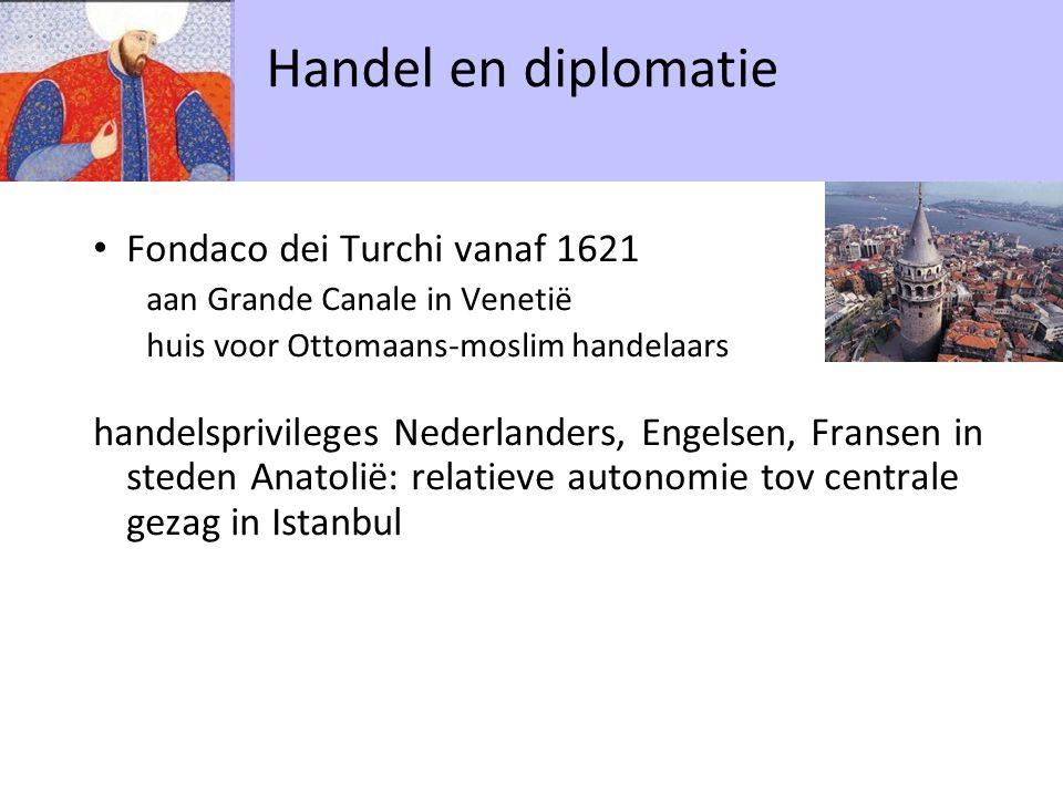 Fondaco dei Turchi vanaf 1621 aan Grande Canale in Venetië huis voor Ottomaans-moslim handelaars handelsprivileges Nederlanders, Engelsen, Fransen in steden Anatolië: relatieve autonomie tov centrale gezag in Istanbul Handel en diplomatie