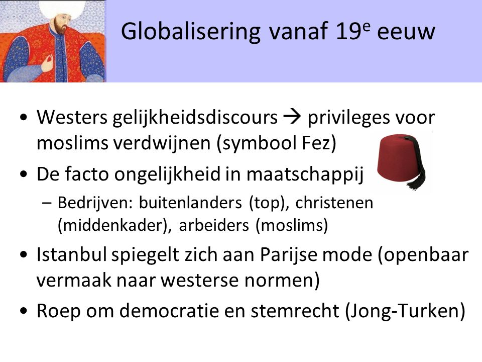 Westers gelijkheidsdiscours  privileges voor moslims verdwijnen (symbool Fez) De facto ongelijkheid in maatschappij –Bedrijven: buitenlanders (top), christenen (middenkader), arbeiders (moslims) Istanbul spiegelt zich aan Parijse mode (openbaar vermaak naar westerse normen) Roep om democratie en stemrecht (Jong-Turken) Globalisering vanaf 19 e eeuw