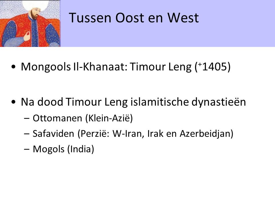 Mongools Il-Khanaat: Timour Leng ( + 1405) Na dood Timour Leng islamitische dynastieën –Ottomanen (Klein-Azië) –Safaviden (Perzië: W-Iran, Irak en Azerbeidjan) –Mogols (India) Tussen Oost en West