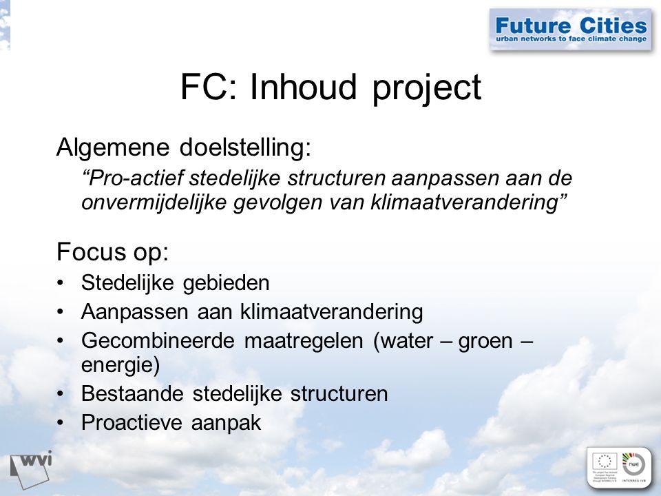 FC: Inhoud project Algemene doelstelling: Pro-actief stedelijke structuren aanpassen aan de onvermijdelijke gevolgen van klimaatverandering Focus op: Stedelijke gebieden Aanpassen aan klimaatverandering Gecombineerde maatregelen (water – groen – energie) Bestaande stedelijke structuren Proactieve aanpak