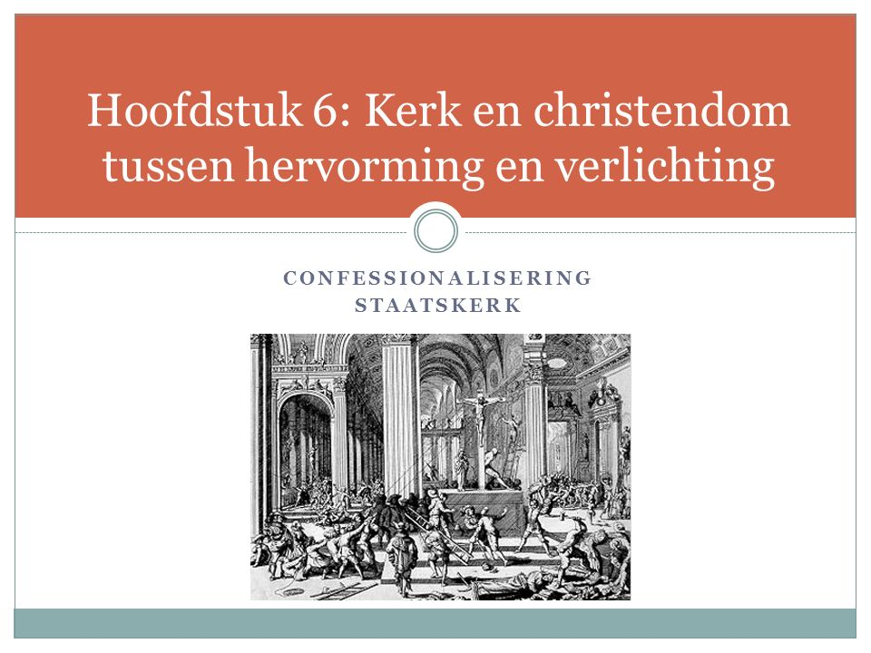 CONFESSIONALISERING STAATSKERK Hoofdstuk 6: Kerk en christendom tussen hervorming en verlichting