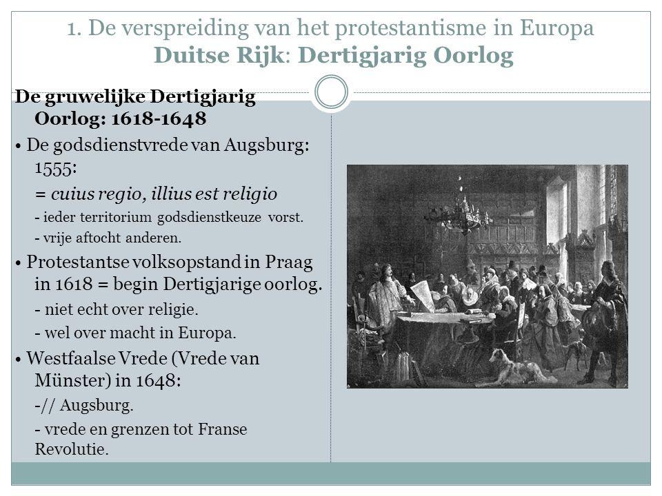 1. De verspreiding van het protestantisme in Europa Duitse Rijk: Dertigjarig Oorlog De gruwelijke Dertigjarig Oorlog: 1618-1648 De godsdienstvrede van