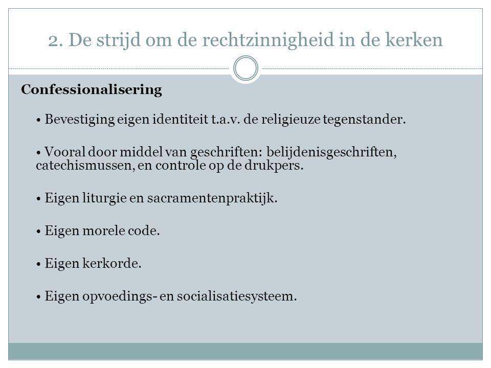 2. De strijd om de rechtzinnigheid in de kerken Confessionalisering Bevestiging eigen identiteit t.a.v. de religieuze tegenstander. Vooral door middel