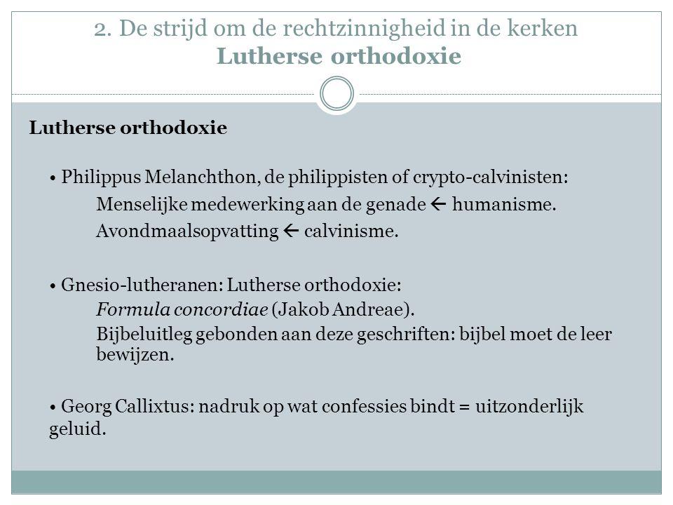 2. De strijd om de rechtzinnigheid in de kerken Lutherse orthodoxie Lutherse orthodoxie Philippus Melanchthon, de philippisten of crypto-calvinisten: