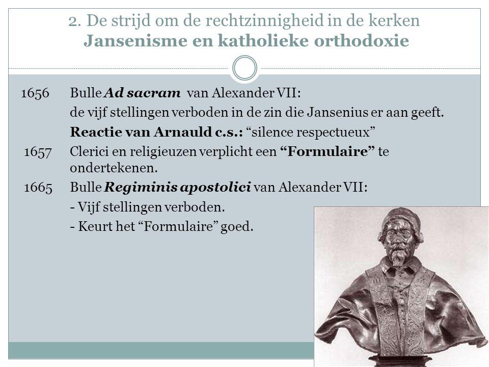 2. De strijd om de rechtzinnigheid in de kerken Jansenisme en katholieke orthodoxie 1656Bulle Ad sacram van Alexander VII: de vijf stellingen verboden