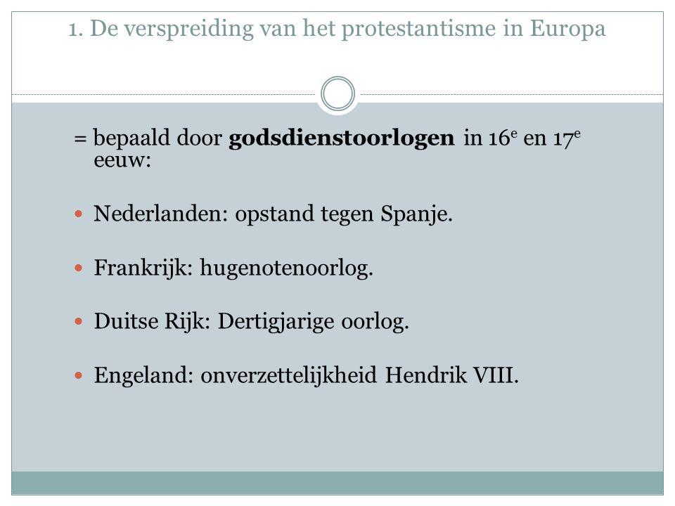 1. De verspreiding van het protestantisme in Europa = bepaald door godsdienstoorlogen in 16 e en 17 e eeuw: Nederlanden: opstand tegen Spanje. Frankri