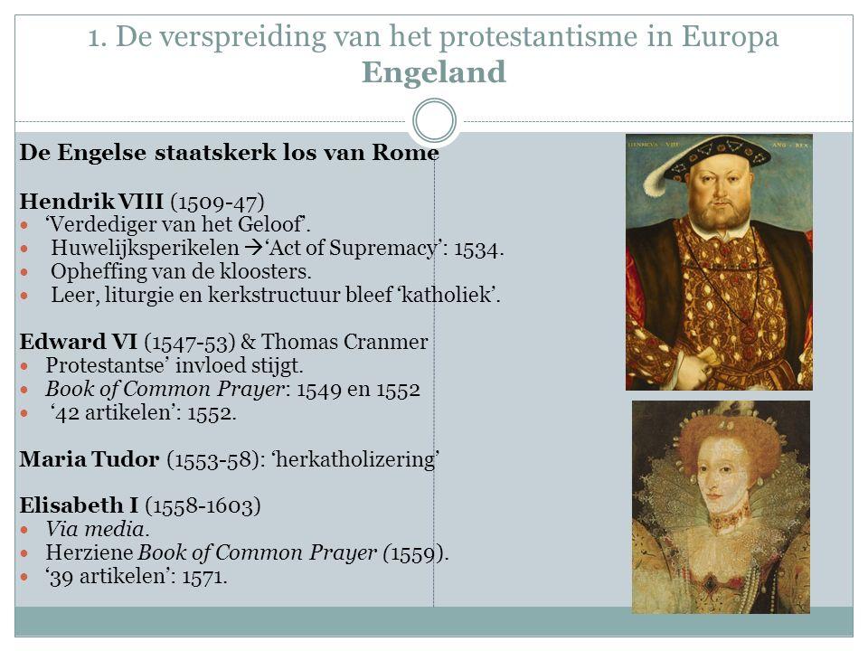 1. De verspreiding van het protestantisme in Europa Engeland De Engelse staatskerk los van Rome Hendrik VIII (1509-47) 'Verdediger van het Geloof'. Hu