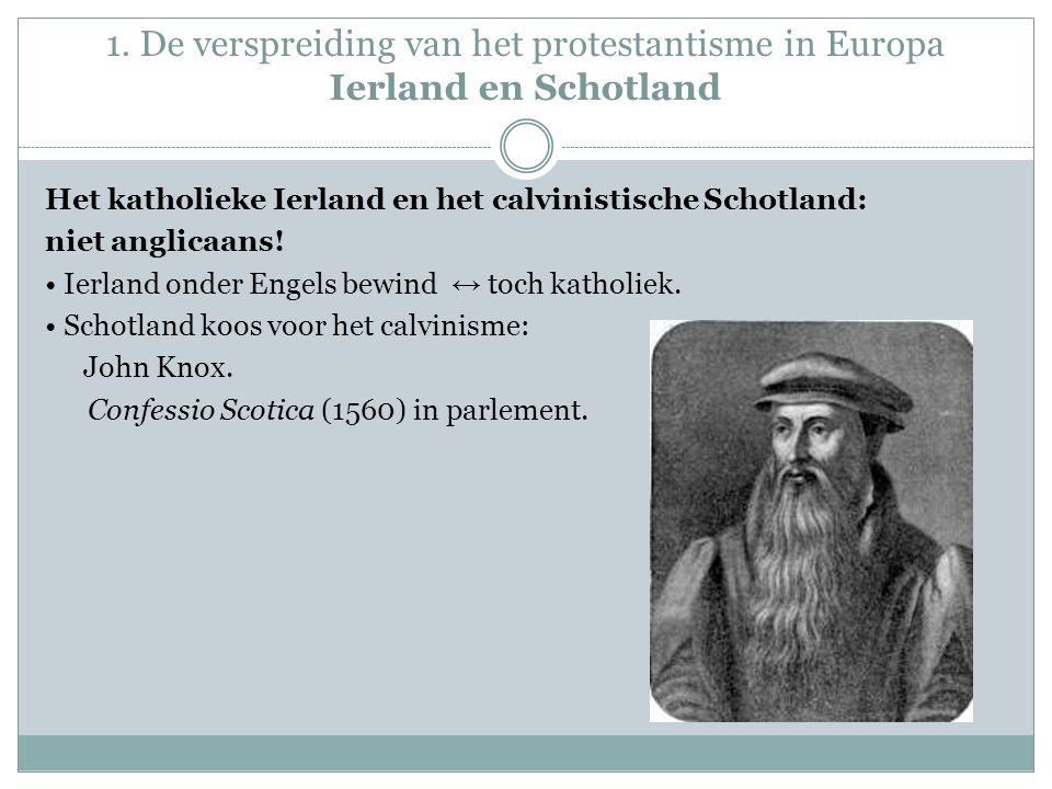 1. De verspreiding van het protestantisme in Europa Ierland en Schotland Het katholieke Ierland en het calvinistische Schotland: niet anglicaans! Ierl