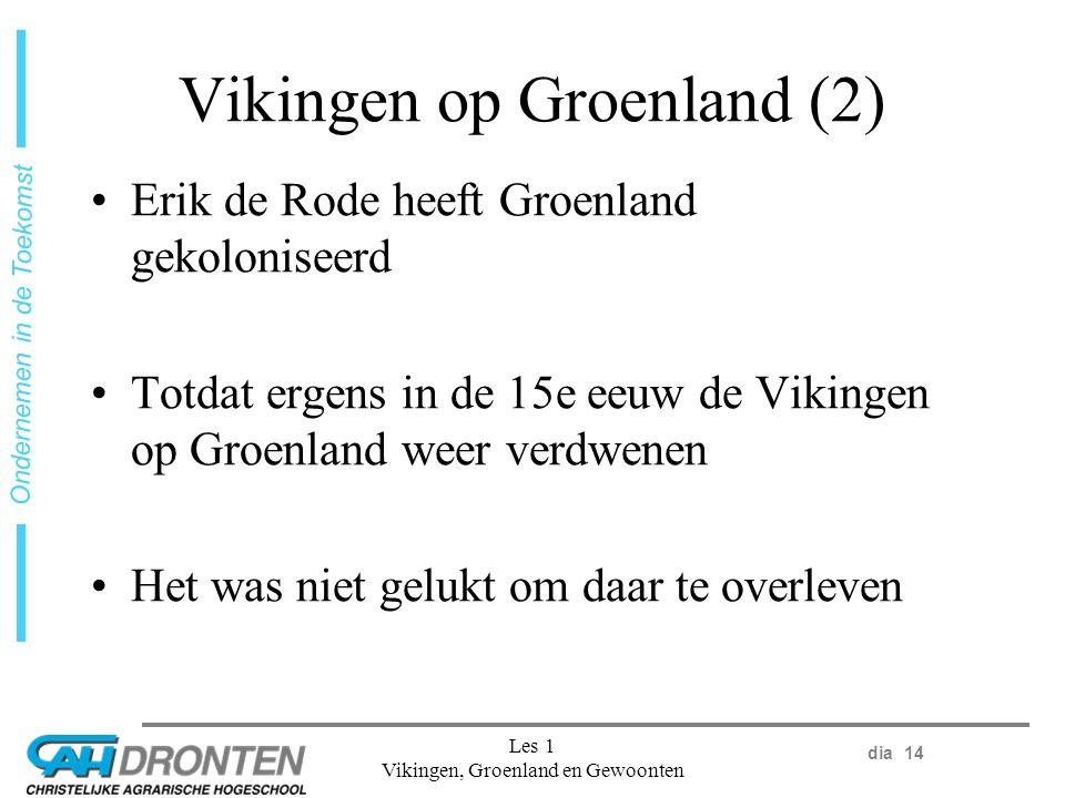 dia 14 Ondernemen in de Toekomst Les 1 Vikingen, Groenland en Gewoonten Vikingen op Groenland (2) Erik de Rode heeft Groenland gekoloniseerd Totdat ergens in de 15e eeuw de Vikingen op Groenland weer verdwenen Het was niet gelukt om daar te overleven