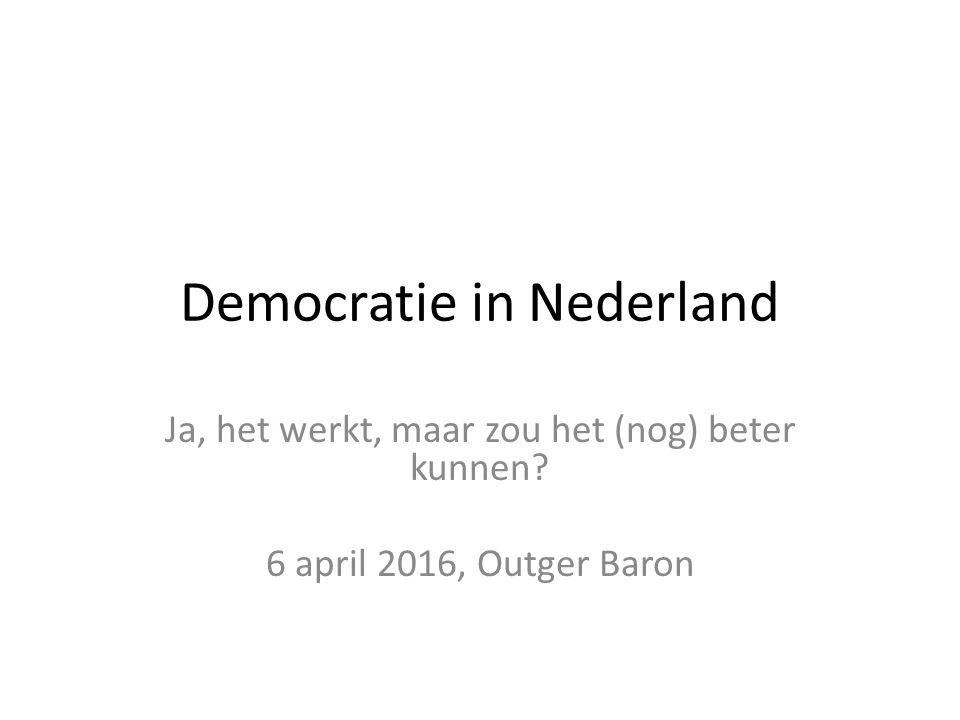 Democratie in Nederland Ja, het werkt, maar zou het (nog) beter kunnen 6 april 2016, Outger Baron