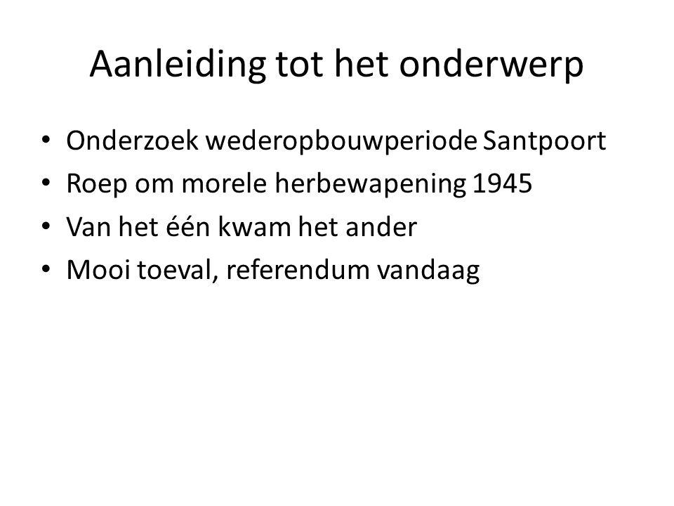 Aanleiding tot het onderwerp Onderzoek wederopbouwperiode Santpoort Roep om morele herbewapening 1945 Van het één kwam het ander Mooi toeval, referendum vandaag