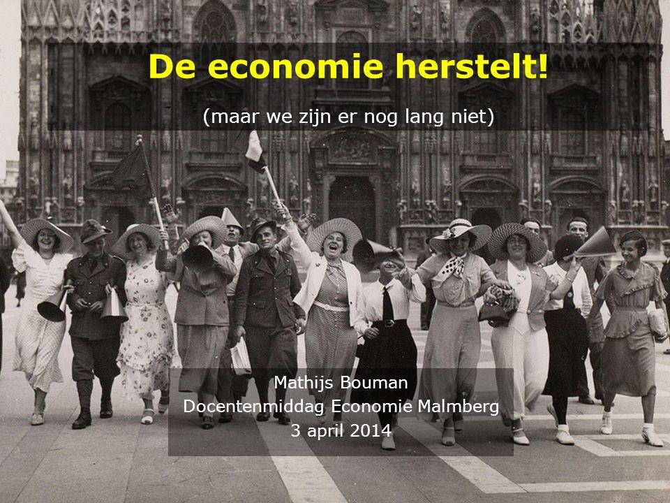Mathijs Bouman Docentenmiddag Economie Malmberg 3 april 2014 De economie herstelt! (maar we zijn er nog lang niet)