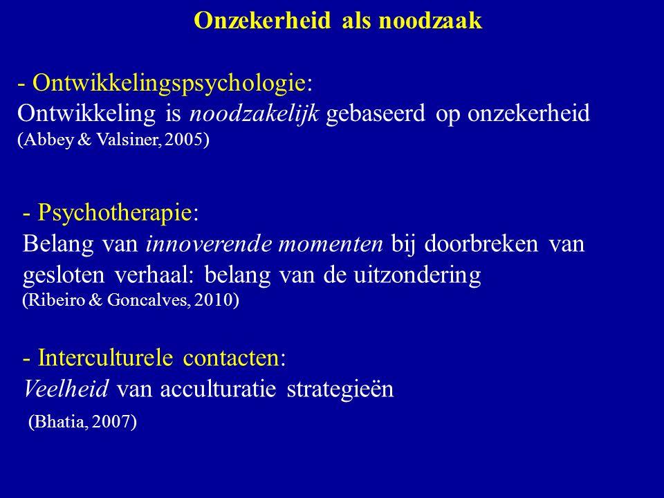 Onzekerheid als noodzaak - Ontwikkelingspsychologie: Ontwikkeling is noodzakelijk gebaseerd op onzekerheid (Abbey & Valsiner, 2005) - Psychotherapie: Belang van innoverende momenten bij doorbreken van gesloten verhaal: belang van de uitzondering (Ribeiro & Goncalves, 2010) - Interculturele contacten: Veelheid van acculturatie strategieën (Bhatia, 2007)