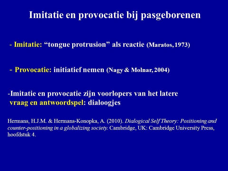 Imitatie en provocatie bij pasgeborenen - Imitatie: tongue protrusion als reactie (Maratos, 1973) - Provocatie: initiatief nemen (Nagy & Molnar, 2004) -Imitatie en provocatie zijn voorlopers van het latere vraag en antwoordspel: dialoogjes Hermans, H.J.M.