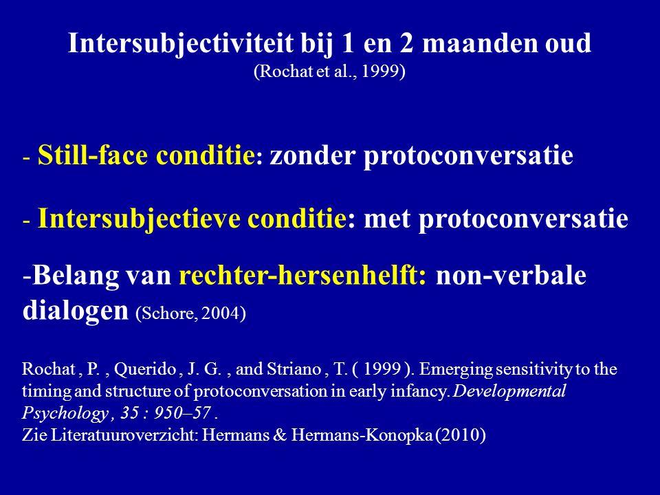 Rochat: twee condities Intersubjectiviteit bij 1 en 2 maanden oud (Rochat et al., 1999) - Still-face conditie : zonder protoconversatie - Intersubjectieve conditie: met protoconversatie -Belang van rechter-hersenhelft: non-verbale dialogen (Schore, 2004) Rochat, P., Querido, J.