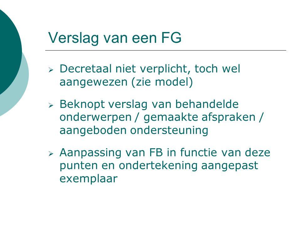 Verslag van een FG  Decretaal niet verplicht, toch wel aangewezen (zie model)  Beknopt verslag van behandelde onderwerpen / gemaakte afspraken / aangeboden ondersteuning  Aanpassing van FB in functie van deze punten en ondertekening aangepast exemplaar