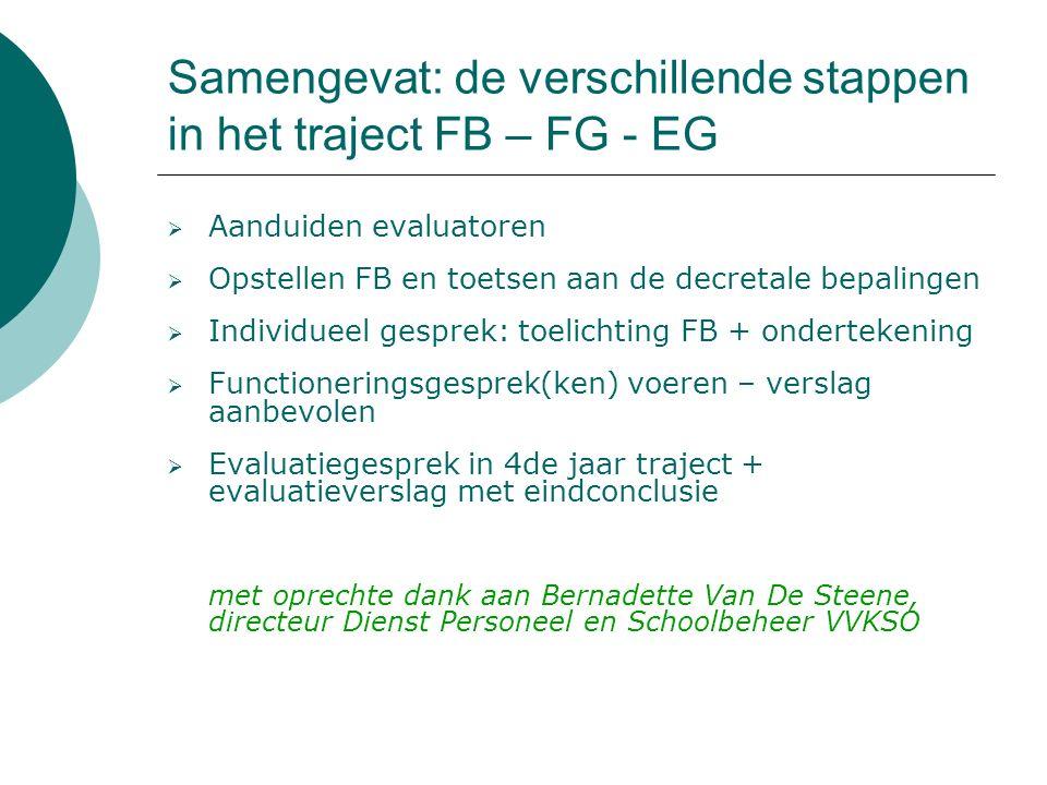 Samengevat: de verschillende stappen in het traject FB – FG - EG  Aanduiden evaluatoren  Opstellen FB en toetsen aan de decretale bepalingen  Individueel gesprek: toelichting FB + ondertekening  Functioneringsgesprek(ken) voeren – verslag aanbevolen  Evaluatiegesprek in 4de jaar traject + evaluatieverslag met eindconclusie met oprechte dank aan Bernadette Van De Steene, directeur Dienst Personeel en Schoolbeheer VVKSO