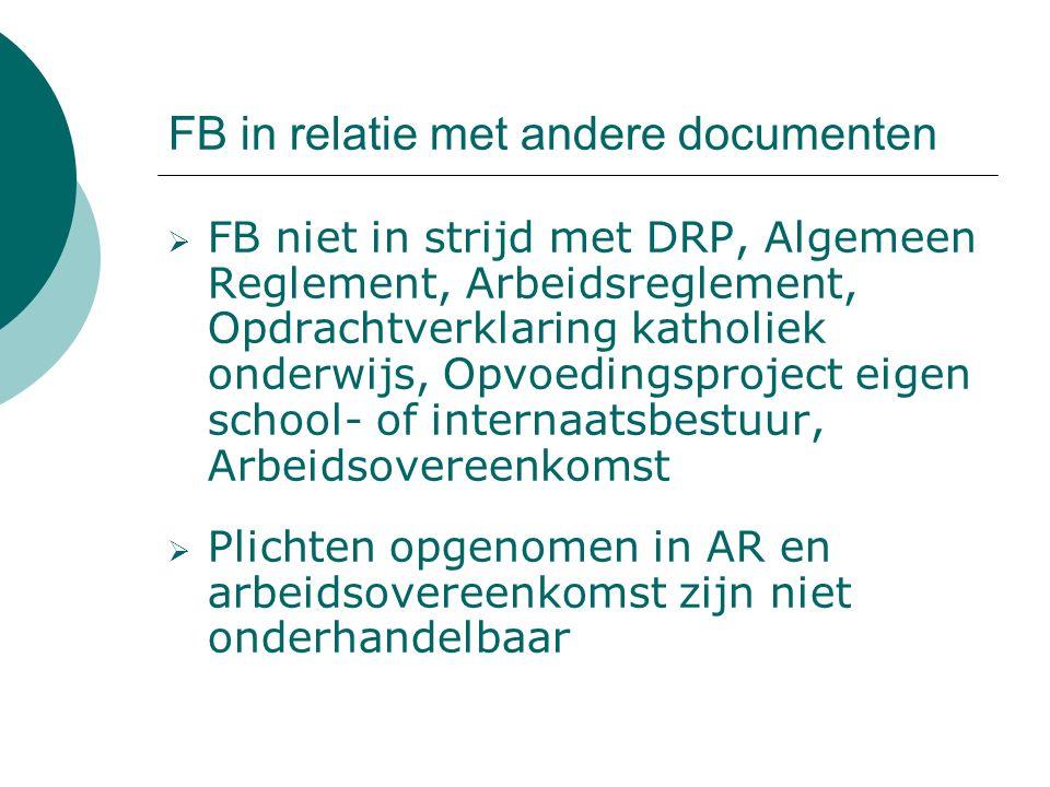 FB in relatie met andere documenten  FB niet in strijd met DRP, Algemeen Reglement, Arbeidsreglement, Opdrachtverklaring katholiek onderwijs, Opvoedingsproject eigen school- of internaatsbestuur, Arbeidsovereenkomst  Plichten opgenomen in AR en arbeidsovereenkomst zijn niet onderhandelbaar