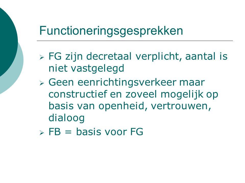 Functioneringsgesprekken  FG zijn decretaal verplicht, aantal is niet vastgelegd  Geen eenrichtingsverkeer maar constructief en zoveel mogelijk op basis van openheid, vertrouwen, dialoog  FB = basis voor FG