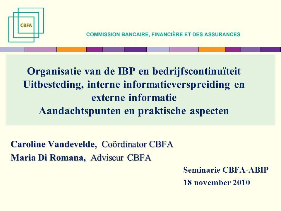 Organisatie van de IBP en bedrijfscontinuïteit Uitbesteding, interne informatieverspreiding en externe informatie Aandachtspunten en praktische aspecten Caroline Vandevelde, Coördinator CBFA Maria Di Romana, Adviseur CBFA Seminarie CBFA-ABIP 18 november 2010