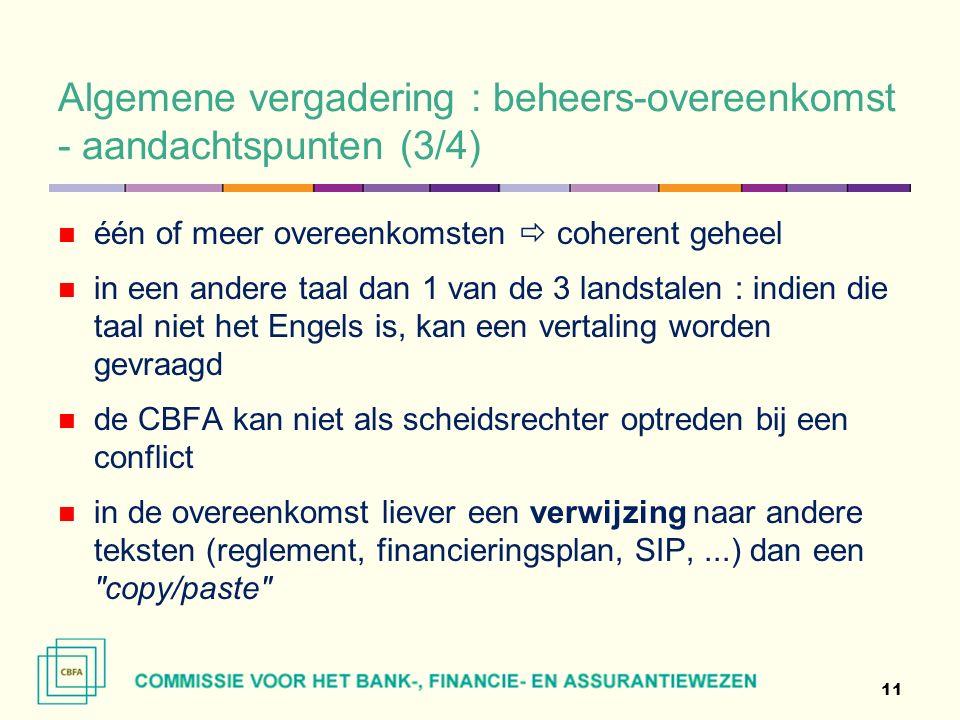 Algemene vergadering : beheers-overeenkomst - aandachtspunten (3/4) één of meer overeenkomsten  coherent geheel in een andere taal dan 1 van de 3 landstalen : indien die taal niet het Engels is, kan een vertaling worden gevraagd de CBFA kan niet als scheidsrechter optreden bij een conflict in de overeenkomst liever een verwijzing naar andere teksten (reglement, financieringsplan, SIP,...) dan een copy/paste 11