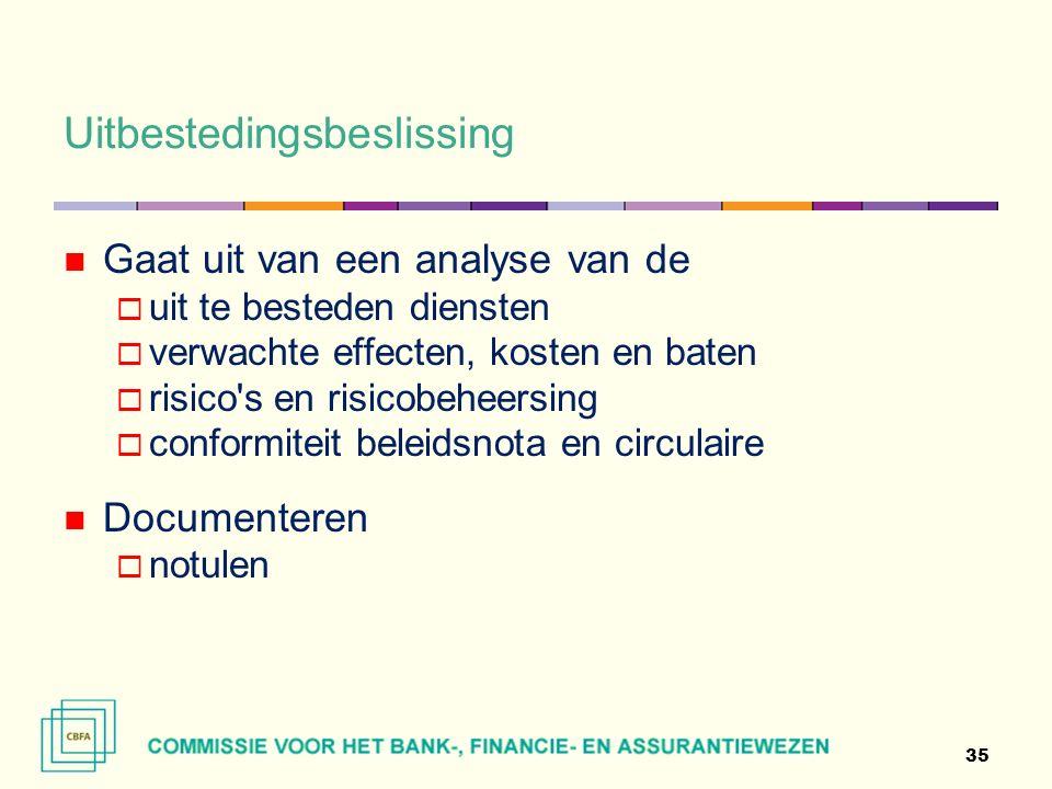 Uitbestedingsbeslissing 35 Gaat uit van een analyse van de  uit te besteden diensten  verwachte effecten, kosten en baten  risico s en risicobeheersing  conformiteit beleidsnota en circulaire Documenteren  notulen