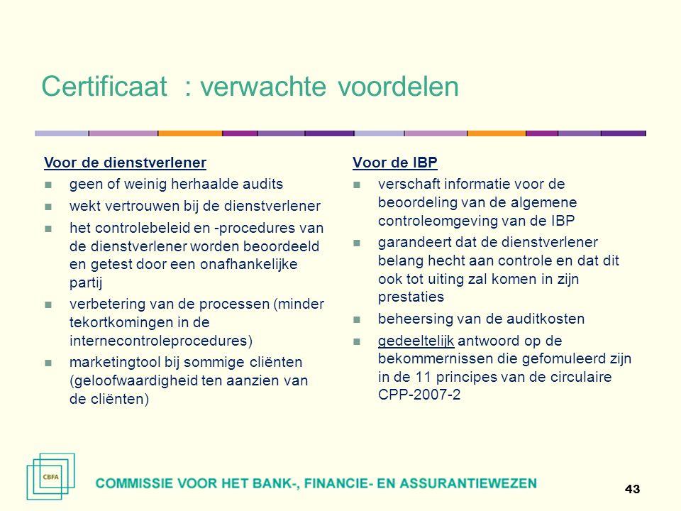 Certificaat : verwachte voordelen 43 Voor de IBP verschaft informatie voor de beoordeling van de algemene controleomgeving van de IBP garandeert dat de dienstverlener belang hecht aan controle en dat dit ook tot uiting zal komen in zijn prestaties beheersing van de auditkosten gedeeltelijk antwoord op de bekommernissen die gefomuleerd zijn in de 11 principes van de circulaire CPP-2007-2 Voor de dienstverlener geen of weinig herhaalde audits wekt vertrouwen bij de dienstverlener het controlebeleid en -procedures van de dienstverlener worden beoordeeld en getest door een onafhankelijke partij verbetering van de processen (minder tekortkomingen in de internecontroleprocedures) marketingtool bij sommige cliënten (geloofwaardigheid ten aanzien van de cliënten)