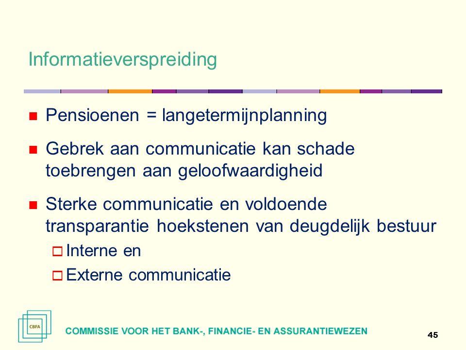Informatieverspreiding 45 Pensioenen = langetermijnplanning Gebrek aan communicatie kan schade toebrengen aan geloofwaardigheid Sterke communicatie en voldoende transparantie hoekstenen van deugdelijk bestuur  Interne en  Externe communicatie