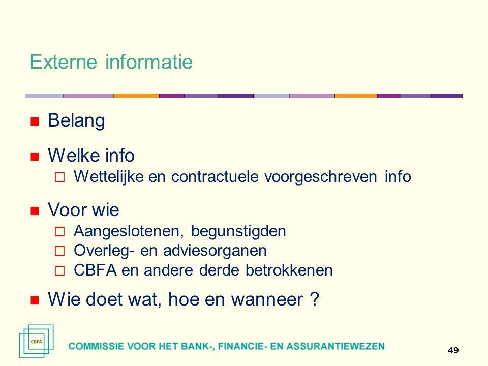 Externe informatie 49 Belang Welke info  Wettelijke en contractuele voorgeschreven info Voor wie  Aangeslotenen, begunstigden  Overleg- en adviesorganen  CBFA en andere derde betrokkenen Wie doet wat, hoe en wanneer ?